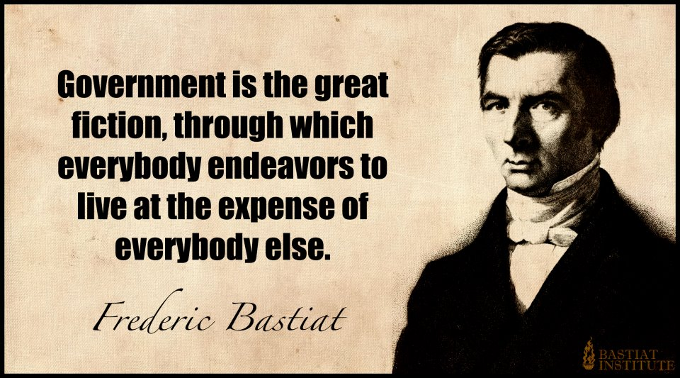 Government is the great fiction, through which everybody endeavors to live at the expense of everybody else. by Frederic Bastiat